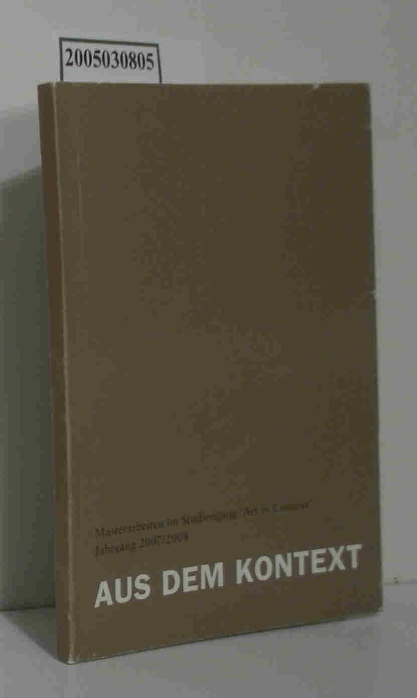 Aus dem Kontext Masterarbeiten im Studiengang Art in Kontext, Jahrgang 2007/2008
