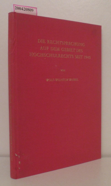 Waibel,  Wolf-Wilhelm: Die  Rechtsprechung auf dem Gebiet des Hochschulrechts seit 1945 Wolf-Wilhelm Waibel. Zugleich e. Beitr. z. wissenschaftl. Bearb. d. Hochschulrechts