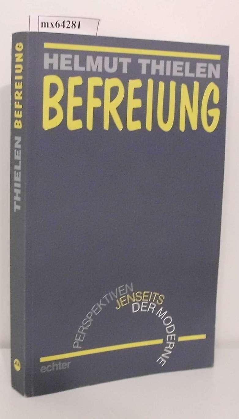 Befreiung Perspektiven jenseits der Moderne / Helmut Thielen