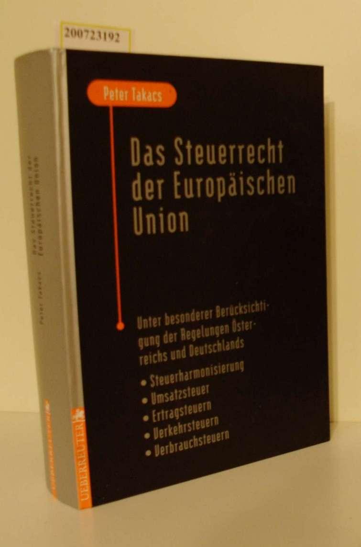 Das  Steuerrecht der Europäischen Union unter besonderer Berücksichtigung der Regelungen Österreichs und Deutschlands   Steuerharmonisierung, Umsatzsteuer, Ertragsteuern, Verkehrsteuern, Verbrauchsteuern / Peter Takacs