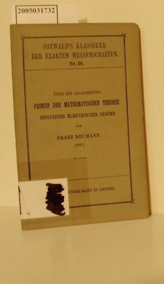 Über ein allgemeines Princip der mathematischen Theorie inducirter elektrischer Ströme : (1847) / Franz Neumann. Hrsg. v. C. Neumann / Ostwald