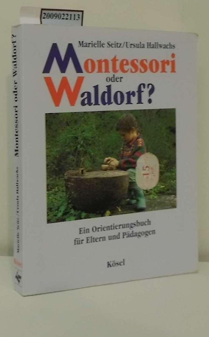 Montessori oder Waldorf? : ein Orientierungsbuch für Eltern und Pädagogen / Marielle Seitz/Ursula Hallwachs. Mit Fotos von Christa Pilger-Feiler