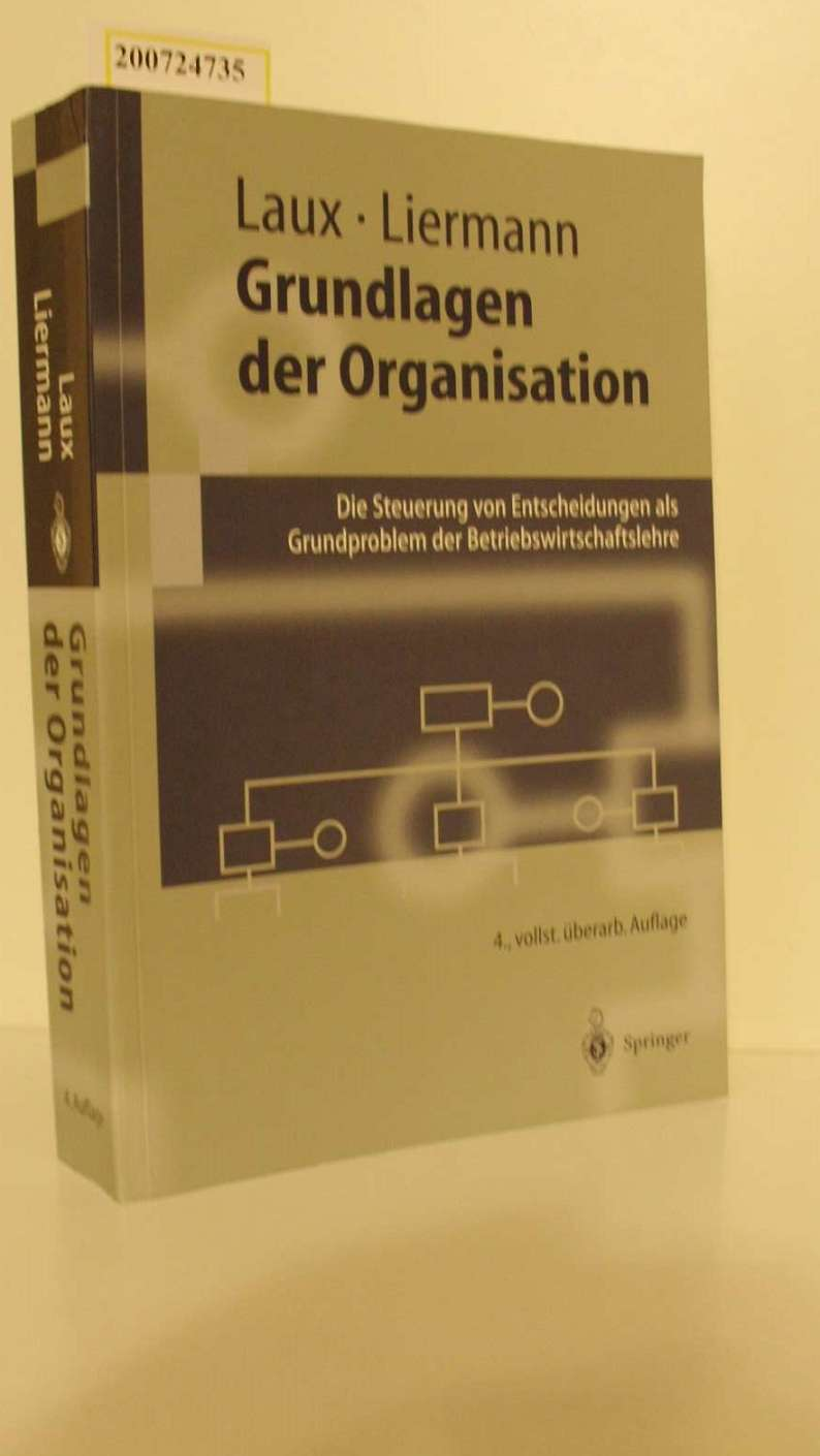 Grundlagen der Organisation : die Steuerung von Entscheidungen als Grundproblem der Betriebswirtschaftslehre / Helmut Laux ; Felix Liermann / Springer-Lehrbuch 4., vollst. überarb. Aufl.