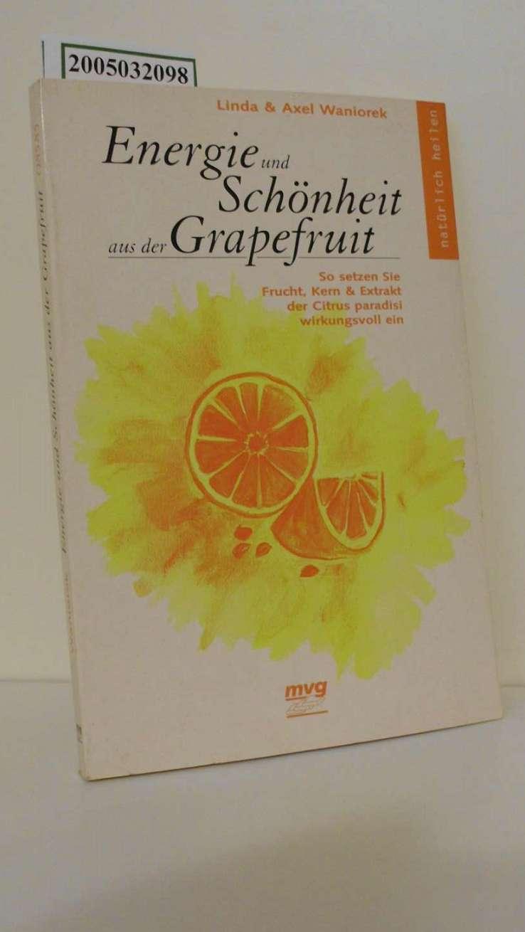 Energie und Schönheit aus der Grapefruit : so setzen Sie Frucht, Kern & Extrakt der Citrus paradisi wirkungsvoll ein / Linda & Axel Waniorek / MVG-Paperbacks ; 585 : Natürlich heilen