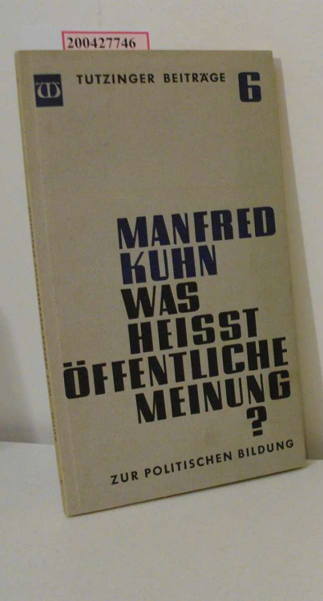 Kuhn, Manfred: Was heisst öffentliche Meinung? : Polit. Meditationen e. Schweizers / Manfred Kuhn / Beiträge zur politischen Bildung ; Nr. 6 2. Aufl.