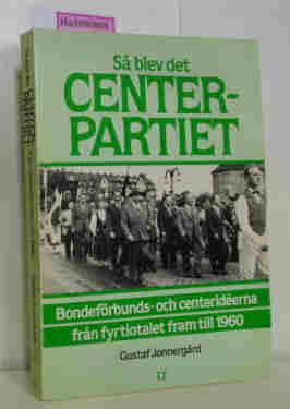 Jonnergard, Gustaf: Sa blev det Center-Partiet - Bondeförbunds- och centerideerna fran fyrtiotalet fram till 1960