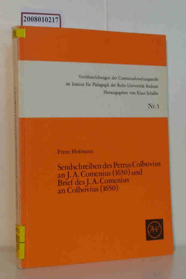 Sendschreiben des Petrus Colbovius an J. A. Comenius  (1650 [sechzehnhundertfünfzig]) und Brief des J. A. Comenius an Colbovius  (1650 [sechzehnhundertfünfzig]) eine pädagog. Korrespondenz aus d. 17. Jahrhundert / nach Hs. hrsg., erl. u. mit e. Nachw. vers. von Franz Hofmann