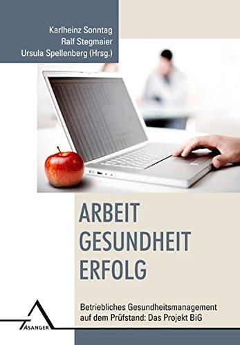 Arbeit - Gesundheit - Erfolg: Betriebliches Gesundheitsmanagement auf dem Prüfstand: Das Projekt BiG - Sonntag, Karlheinz, Ralf Stegmaier und Ursula Spellenberg
