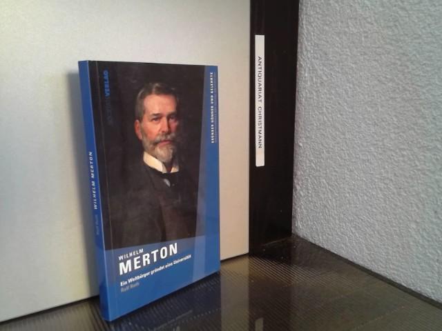 Wilhelm Merton : ein Weltbürger gründet eine Universität. Ralf Roth / Gründer, Gönner und Gelehrte - Biographienreihe der Goethe-Universität - Roth, Ralf