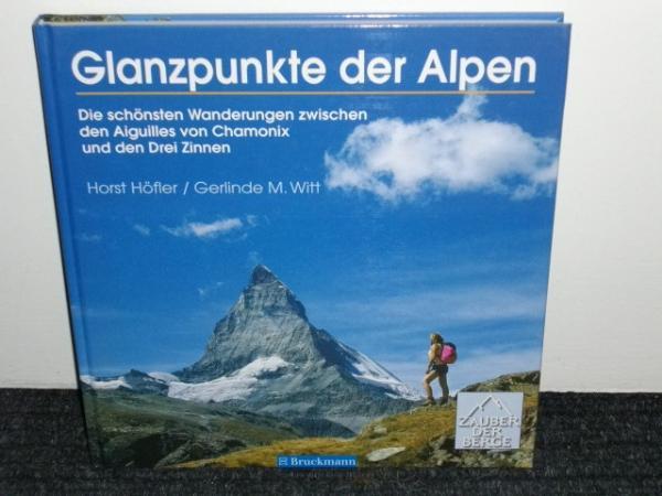 Glanzpunkte der Alpen : die schönsten Wanderungen zwischen den Aiguilles von Chamonix und den Drei Zinnen ; mit 30 Tourenvorschl Horst Höfler und Gerlinde M. Witt