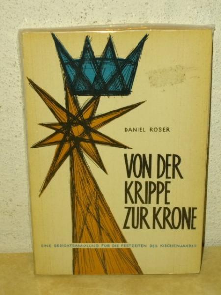 Von der Krippe zur Krone Eine Gedichtsammlung f.d. Festzeiten d. Kirchenjahres / Daniel Roser