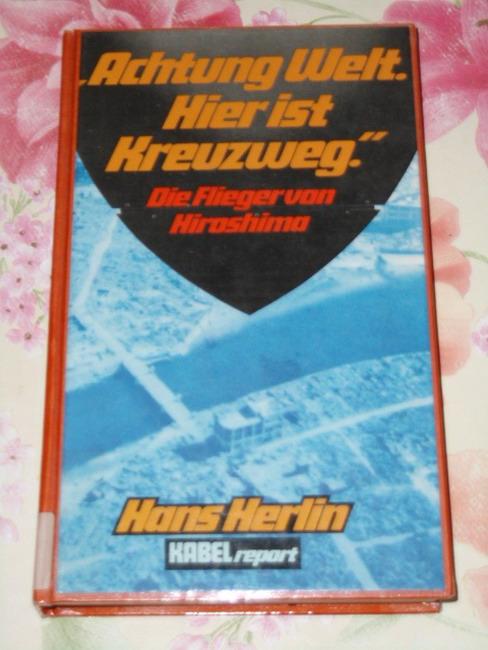 Herlin, Hans: Achtung Welt, hier ist Kreuzweg : d. Flieger von Hiroshima. Vom Autor überarb. u. erg., Kabel-Report