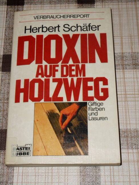 Dioxin auf dem Holzweg : giftige Farben u. Lasuren ; Verbraucherreport. Bastei-Lübbe-Taschenbuch ; 60179 Orig.-Ausg.