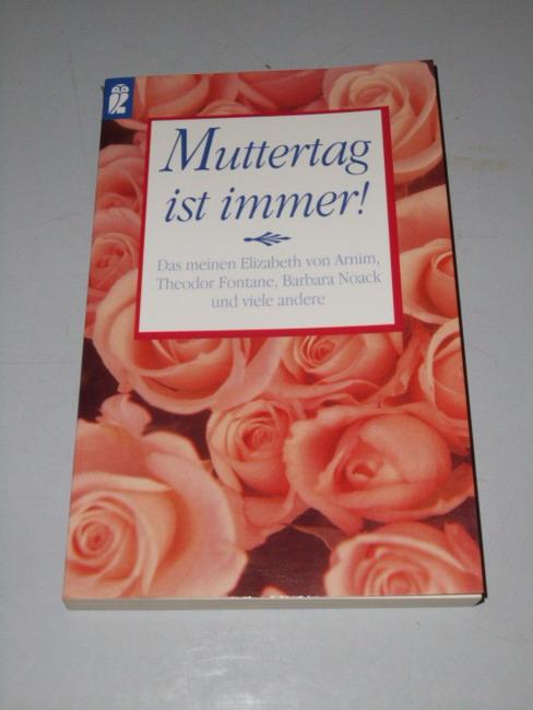 Muttertag ist immer! : [das meinen Elizabeth von Arnim, Theodor Fontane, Barbara Noack und viele andere] Orig.-Ausg.