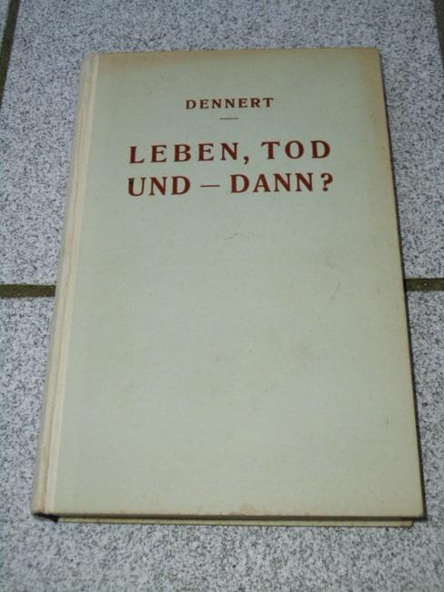 Leben, Tod und - dann? : Vorlesungen über d. Sinn d. Lebens u. d. Todes. E. Dennert 3. völlig umgearb. u. stark verm. Aufl. d. Schrift: Gibt es e. Leben nach d. Tode?