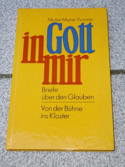 Gott in mir : Briefe über den Glauben ; von d. Bühne ins Kloster. Mutter Marie-Yvonne 1. Aufl.