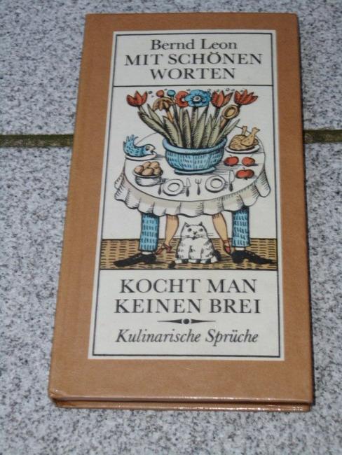 Mit schönen Worten kocht man keinen Brei : reichlich 600 kulinarische Sprüche. ges., ausgew. u. mit e. Nachw. vers. von Bernd Leon 1. Aufl.