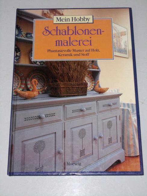Mein Hobby. -  Schablonenmalerei : phantasievolle Muster auf Holz, Keramik und Stoff. [aus dem Engl. von Astrid Hartwig]