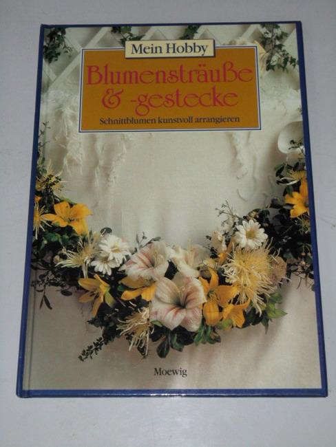 Mein Hobby. -  Blumensträusse und -gestecke : Schnittblumen kunstvoll arrangieren. [aus dem Engl. von Cornelia Eder-Korte]