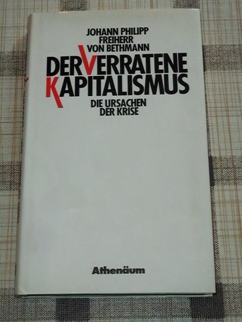 Der verratene Kapitalismus : d. Ursachen d. Krise. Johann Philipp Frhr. von Bethmann