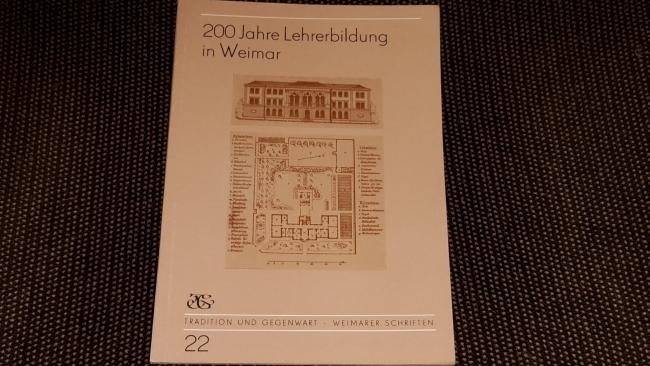 200 [Zweihundert] Jahre Lehrerbildung in Weimar : Betrachtungen und Dokumente zur Geschichte der Ausbildung von Lehrern und Erziehern in Weimar. Tradition und Gegenwart ; H. 22