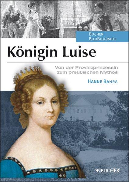 Königin Luise: Von der Provinzprinzessin zum preußischen Mythos - Bahra und Hanne