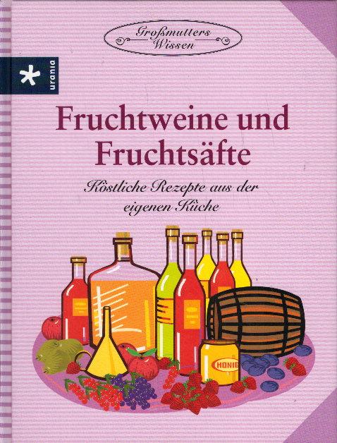 Fruchtweine und Fruchtsäfte: Köstliche Rezepte aus der eigenen Küche Auflage: 1.,