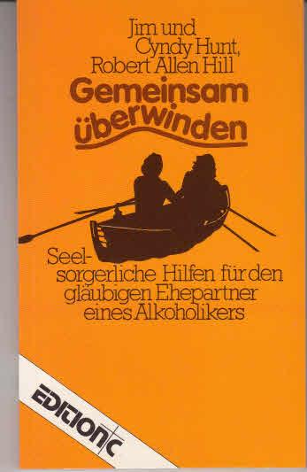 Gemeinsam überwinden : seelsorgerl. Hilfen für d. gläubigen Ehepartner e. Alkoholikers. Jim u. Cyndy Hunt ; Robert Allen Hill. [Übers.: Litera ; Kretschmer], Edition C / T ; Nr. 66