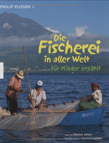 Die Fischerei in aller Welt - für Kinder erzählt. Philip Plisson. Texte von Frédéric Denbez. Ill. von Christelle Guénot. Aus dem Franz. von Cäcilie Plieninger Dt. Erstausg.