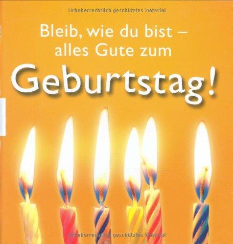 Bleib, wie du bist - alles Gute zum Geburtstag!. [Konzept und Gestaltung: Atelier Georg Lehmacher] Dt. Orig.-Ausg.