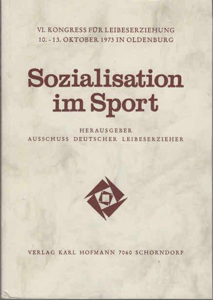 Sozialisation im Sport. VI. Kongress für Leibeserziehung, 10. - 13. Oktober 1973 in Oldenburg. Hrsg. Ausschuss Dt. Leibeserzieher