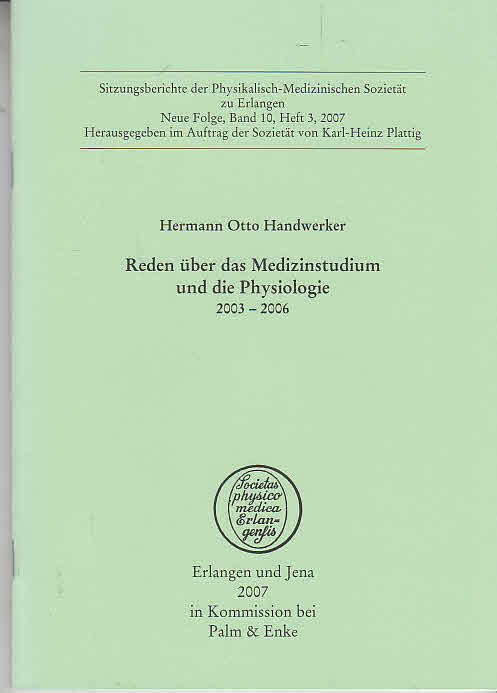 Handwerker, Hermann O. und Karl-Heinz [Hrsg.] Plattig: Reden über das Medizinstudium und die Physiologie : 2003 - 2006. Hermann Otto Handwerker. [Hrsg. im Auftr. der Sozietät von Karl-Heinz Plattig], Physikalisch-Medizinische Sozietät (Erlangen): Sitzungsberichte der Physikalisch-Medizinischen Sozietät zu Erlangen ; N.F., Bd. 10, H. 3
