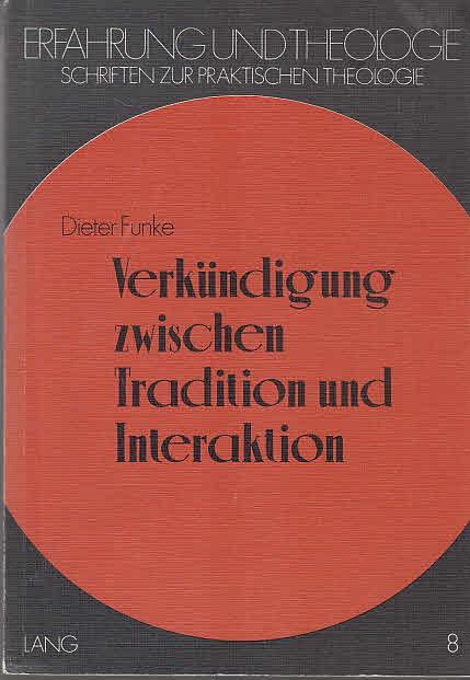 Verkündigung zwischen Tradition und Interaktion: Praktisch-theologische Studien zur Themenzentrierten Interaktion (TZI) nach Ruth C. Cohn (Erfahrung und Theologie)