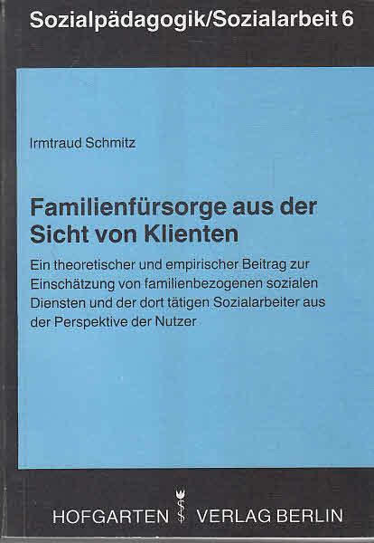 Schmitz, Irmtraud: Familienfürsorge aus der Sicht von Klienten : e. theoret. u. empir. Beitr. zur Einschätzung von familienbezogenen sozialen Diensten u.d. dort tätigen Sozialarbeiter aus d. Perspektive d. Nutzer.