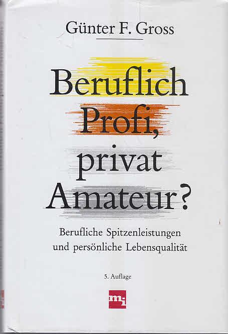 Beruflich Profi, privat Amateur? : Berufliche Spitzenleistungen und persönliche Lebensqualität. 5. Aufl.