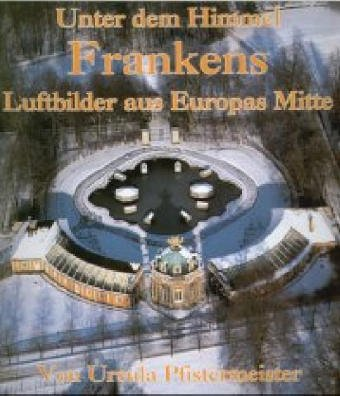 Pfistermeister, Ursula: Unter dem Himmel Frankens: Luftbilder aus Europas Mitte Auflage: 1
