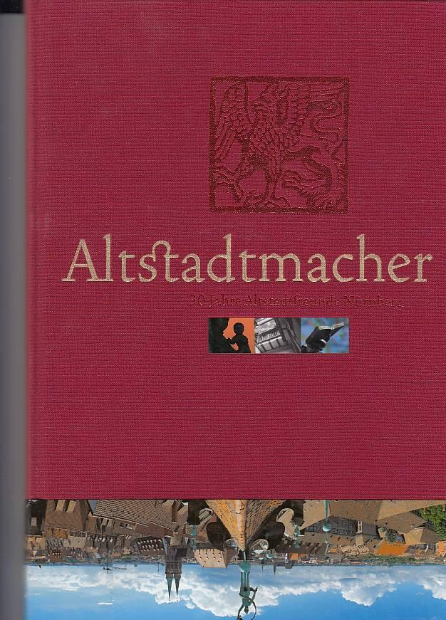Altstadtmacher : 30 Jahre Altstadtfreunde Nürnberg. [Hrsg. Altstadtfreunde Nürnberg e.V. Text. Fotogr. Herbert Liedel ...]