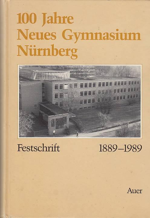 100 [Hundert] Jahre Neues Gymnasium Nürnberg : Festschrift 1889 - 1989. hrsg. im Auftr. d. Freunde d. Neuen Gymnasiums Nürnberg e.V. von Richard Klein 1. Aufl.