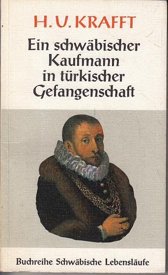 H. U. Kraft - ein schwäbischer Kaufmann in türkischer Gefangenschaft. Reisen und Gefangenschaft Hans Ulrich Kraffts. Buchreihe schwäbische Lebensläufe.