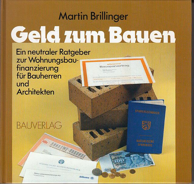 Geld zum Bauen : e. neutraler Ratgeber zur Wohnungsbaufinanzierung für Bauherren u. Architekten. Martin Brillinger