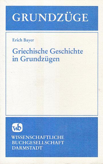 Griechische Geschichte in Grundzügen. Erich Bayer 6., gegenüber der 5. unveränd. Aufl.