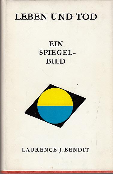 Bendit, Laurence John: Leben und Tod : Ein Spiegelbild. Laurence J. Bendit. [Autoris. Übers. aus d. Engl. von Norbert Lauppert]