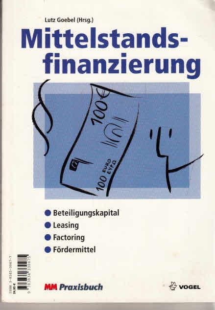 Mittelstandsfinanzierung : [Beteiligungskapital, Leasing, Factoring, Fördermittel]. Lutz Goebel (Hrsg.) / MM-Praxisbuch