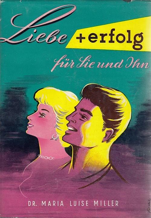 Miller, Dr. Maria Luise: Liebe und Erfolg für Sie Und Ihn. Die Kunst, richtig zu leben,