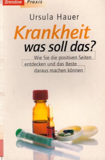 Hauer, Ursula: Krankheit - was soll das?: Wie Sie die positiven Seiten entdecken und das Beste daraus machen können (Edition C - M)