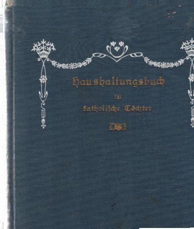 Haushaltungsbuch für katholische Töchter. Zusammengestellt von einer Klosterfrau von Notre-Dame.