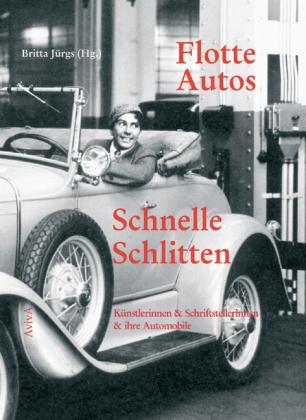Flotte Autos - Schnelle Schlitten. Künstlerinnen & Schriftstellerinnen & ihre Automobile. - Jürgs, Britta [Hg.]