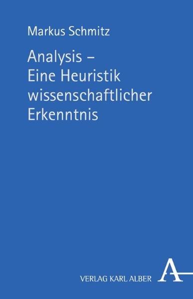 Analysis - Eine Heuristik wissenschaftlicher Erkenntnis. Platonisch-aristotelische Methodologie vor dem Hintergrund ihres rhetorisch-technisch beeinflussten Wandels in Mathematik und Philosophie der Neuzeit und Moderne. - Schmitz, Markus