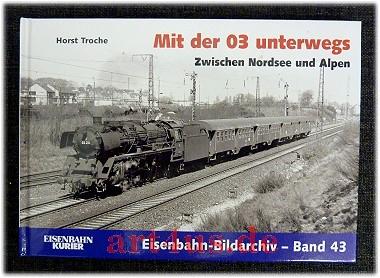 Mit der 03 unterwegs : zwischen der Nordsee und den Alpen. Eisenbahn-Bildarchiv ; 43 - Troche, Horst