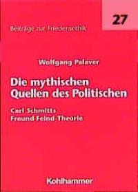 Die mythischen Quellen des Politischen. Carl Schmitts Freund-Feind-Theorie von Wolfgang Palaver
